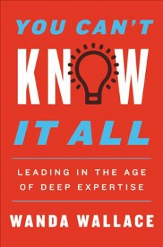 You can't know it all : leading in the age of deep expertise / Wanda T. Wallace. - Wanda T. Wallace.