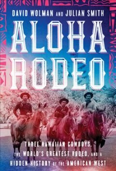Aloha rodeo : three Hawaiian cowboys, the world's greatest rodeo, and a hidden history of the American West / David Wolman and Julian Smith. - David Wolman and Julian Smith.