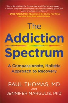 The addiction spectrum : a compassionate, holistic approach to recovery / Paul Thomas, M.D. and Jennifer Margulis, PhD.