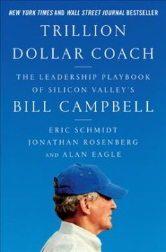 Trillion-dollar coach : the leadership playbook from Silicon Valley's Bill Campbell / Eric Schmidt, Jonathan Rosenberg and Alan Eagle. - Eric Schmidt, Jonathan Rosenberg and Alan Eagle.