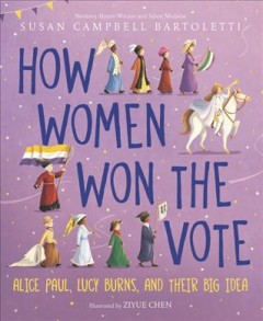 How women won the vote : Alice Paul, Lucy Burns, and their big idea / Susan Campbell Bartoletti ; illustrated by Ziyue Chen. - Susan Campbell Bartoletti ; illustrated by Ziyue Chen.
