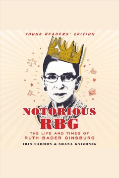 Notorious RBG young readers' edition : the life and times of Ruth Bader Ginsburg / Irin Carmon and Shana Knizhnik.