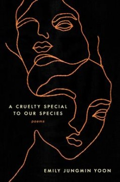 A cruelty special to our species : poems / Emily Jungmin Yoon.