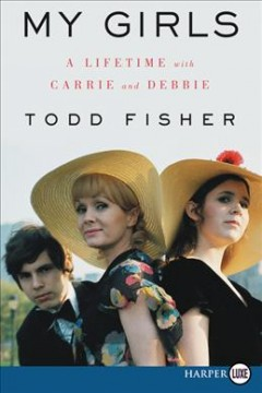 My girls : a lifetime with Carrie and Debbie / Todd Fisher with Lindsay Harrison. - Todd Fisher with Lindsay Harrison.