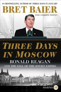 Three days in Moscow : Ronald Reagan and the fall of the Soviet empire / Bret Baier with Catherine Whitney. - Bret Baier with Catherine Whitney.