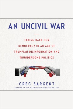 An uncivil war : taking back our democracy in an age of Trumpian disinformation and thunderdome politics / Greg Sargent.
