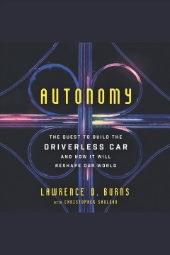Autonomy : the quest to build the driverless car and how it will reshape our world / Lawrence D. Burns with Christopher Shulgan.
