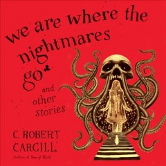 We are where the nightmares go : and other stories / C. Robert Cargill.