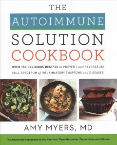 The Autoimmune Solution cookbook : over 150 delicious recipes to prevent and reverse the full spectrum of inflammatory symptoms and diseases / Amy Myers, M.D. - Amy Myers, M.D.