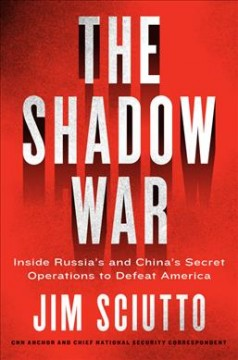 The shadow war : inside Russia's and China's secret operations to defeat America / Jim Sciutto.