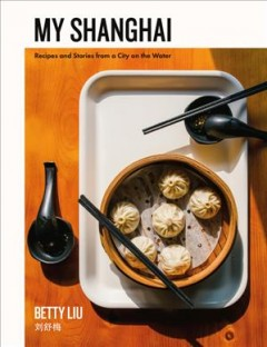My Shanghai : recipes and stories from a city on the water / Betty Liu. - Betty Liu.