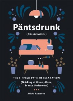 Päntsdrunk (Kalsarikänni) : the Finnish path to relaxation (Drinking at home, alone, in your underwear) / Miska Rantanen.