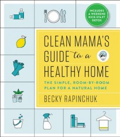 Clean mama's guide to a healthy home : the simple, room-by-room plan for a natural home / Becky Rapinchuk.