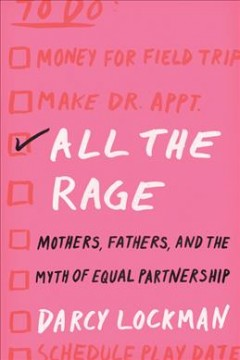 All the rage : mothers, fathers, and the myth of equal partnership / Darcy Lockman.
