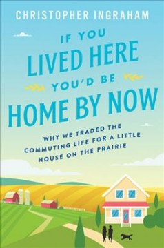 If you lived here you'd be home by now : why we traded the commuting life for a little house on the prairie / Christopher Ingraham.