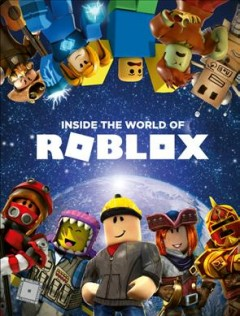 Inside the world of Roblox /  written by Alexander Cox and Craig Jelley ; illustrated by Ryan Marsh, John Stuckey, and Joe Bolder. - written by Alexander Cox and Craig Jelley ; illustrated by Ryan Marsh, John Stuckey, and Joe Bolder.