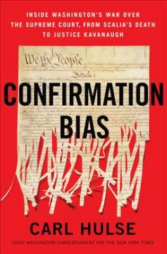 Confirmation bias : inside Washington's war over the Supreme Court, from Scalia's death to Justice Kavanaugh / Carl Hulse. - Carl Hulse.