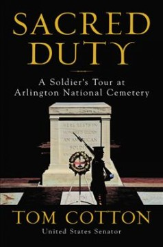 Sacred duty : a soldier's tour at Arlington National Cemetery / Tom Cotton.
