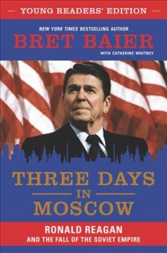 Three days in Moscow : Ronald Reagan and the fall of the Soviet empire / Bret Baier with Catherine Whitney.