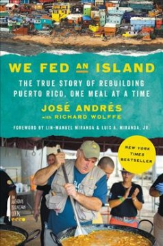 We fed an island : the true story of rebuilding Puerto Rico, one meal at a time / José Andrés with Richard Wolffe