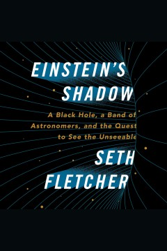Einstein's shadow : a black hole, a band of astronomers, and the quest to see the unseeable / Seth Fletcher.