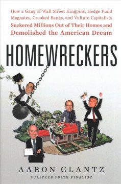 Homewreckers : how a gang of Wall Street kingpins, hedge fund magnates, crooked banks, and vulture capitalists suckered millions out of their homes and demolished the American dream /  Aaron Glantz. - Aaron Glantz.