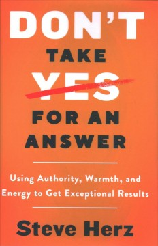 Don't take yes for an answer : using authority, warmth, and energy to get exceptional results / Steve Herz.
