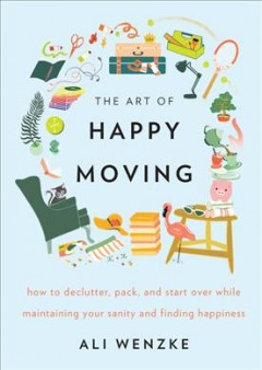 The art of happy moving : how to declutter, pack and start over while maintaining your sanity and finding happiness / Ali Wenzke ; illustrations by Lise Sukhu.