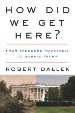 How did we get here? : from Theodore Roosevelt to Donald Trump / Robert Dallek.