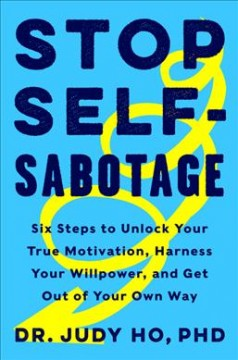 Stop self-sabotage : six steps to unlock your true motivation, harness your willpower, and get out of your own way / Dr. Judy Ho, PhD., ABPP.