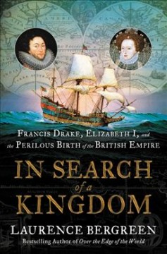In search of a kingdom : Francis Drake, Elizabeth I, and the perilous birth of the British Empire / Laurence Bergreen. - Laurence Bergreen.