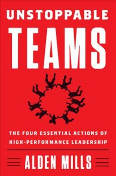 Unstoppable teams : the four essential actions of high-performance leadership / Alden Mills. - Alden Mills.