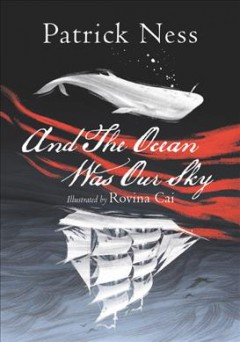And the ocean was our sky /  Patrick Ness ; illustrated by Rovina Cai. - Patrick Ness ; illustrated by Rovina Cai.