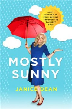 Mostly sunny : how I learned to keep smiling through the rainiest days / Janice Dean.