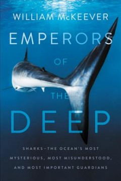 Emperors of the deep : sharks -- the ocean's most mysterious, most misunderstood, and most important guardians / William McKeever. - William McKeever.