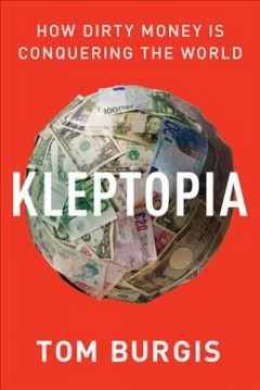 Kleptopia : how dirty money is conquering the world / Tom Burgis.