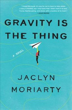 Gravity is the thing : a novel / Jaclyn Moriarty. - Jaclyn Moriarty.