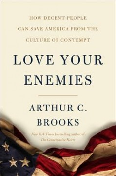 Love your enemies : how decent people can save America from our culture of contempt / Arthur C. Brooks.