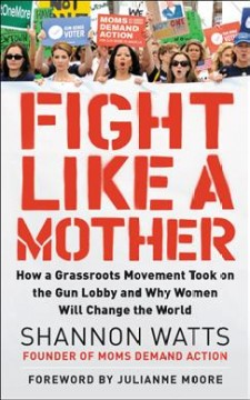 Fight like a mother : how a grassroots movement became the gun lobby's worst nightmare--and how women everywhere can organize to bring about change / Shannon Watts. - Shannon Watts.