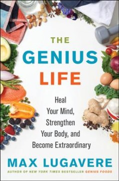 The genius life : heal your mind, strengthen your body, and become extraordinary / Max Lugavere.