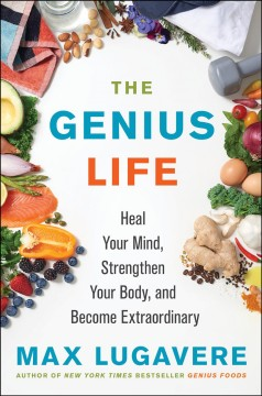 The genius life : heal your mind, strengthen your body, and become extarodinary / Max Lugavere.