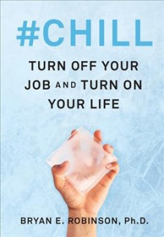 #Chill : turn off your job and turn on your life / Bryan E. Robinson, Ph. D.