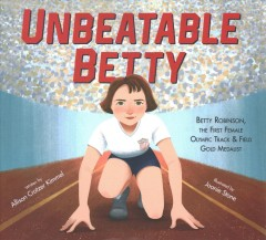 Unbeatable Betty : the first female Olympic track & field gold medalist / by Allison Crotzer Kimmel ; illustrated by Joanie Stone. - by Allison Crotzer Kimmel ; illustrated by Joanie Stone.