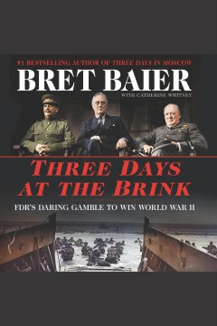 Three days at the brink : FDR's daring gamble to win World War II / Bret Baier, with Catherine Whitney.