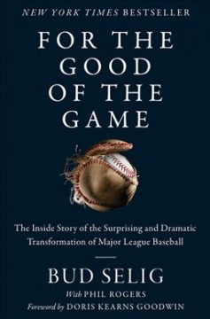For the good of the game : the inside story of the surprising and dramatic transformation of Major League Baseball / Bud Selig with Phil Rogers ; [foreword by Doris Kearns Goodwin]. - Bud Selig with Phil Rogers ; [foreword by Doris Kearns Goodwin].