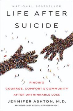 Life after suicide : finding courage, comfort & community after unthinkable loss / Jennifer Ashton, M.D.