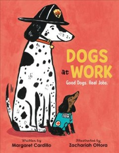 Dogs at work : good dogs. real jobs. / written by Margaret Cardillo ; illustrated by Zachariah OHora. - written by Margaret Cardillo ; illustrated by Zachariah OHora.
