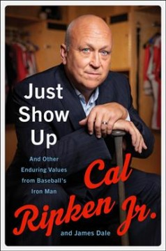 Just show up : and other enduring values from baseball's Iron Man / Cal Ripken, Jr. and James Dale.