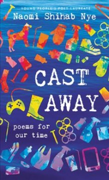 Cast away : poems for our time / Naomi Shihab Nye.