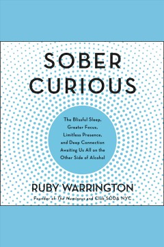 Sober curious : the blissful sleep, greater focus, limitless presence, and deep connection awaiting us all on the other side of alcohol / Ruby Warrington.